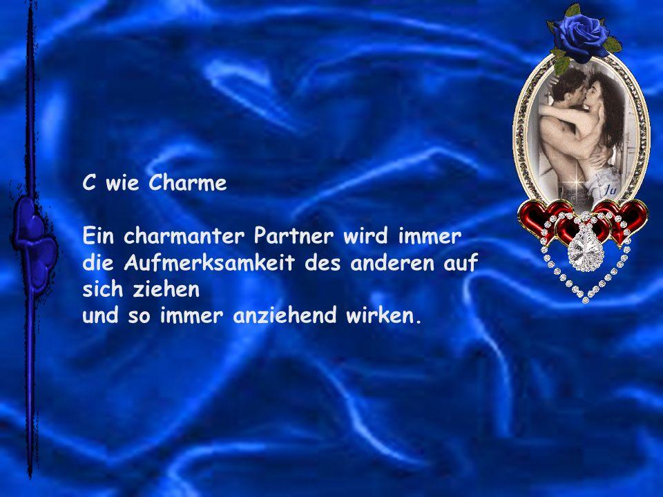 C wie Charme Ein charmanter Partner wird immer die Aufmerksamkeit des anderen auf sich ziehen und so immer anziehend wirken.