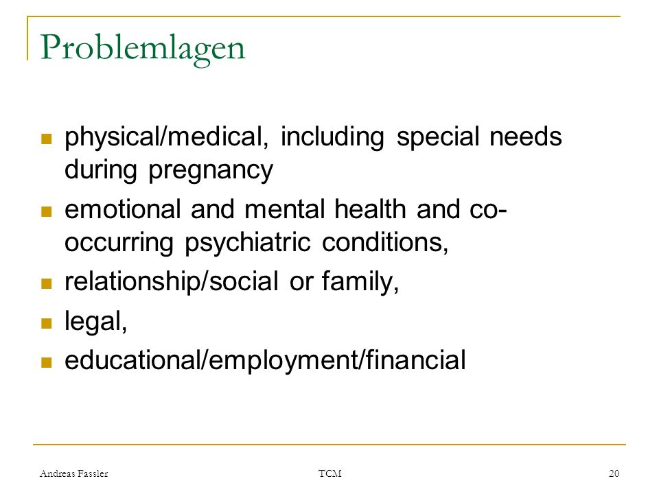 Problemlagen physical/medical, including special needs during pregnancy. emotional and mental health and co-occurring psychiatric conditions,