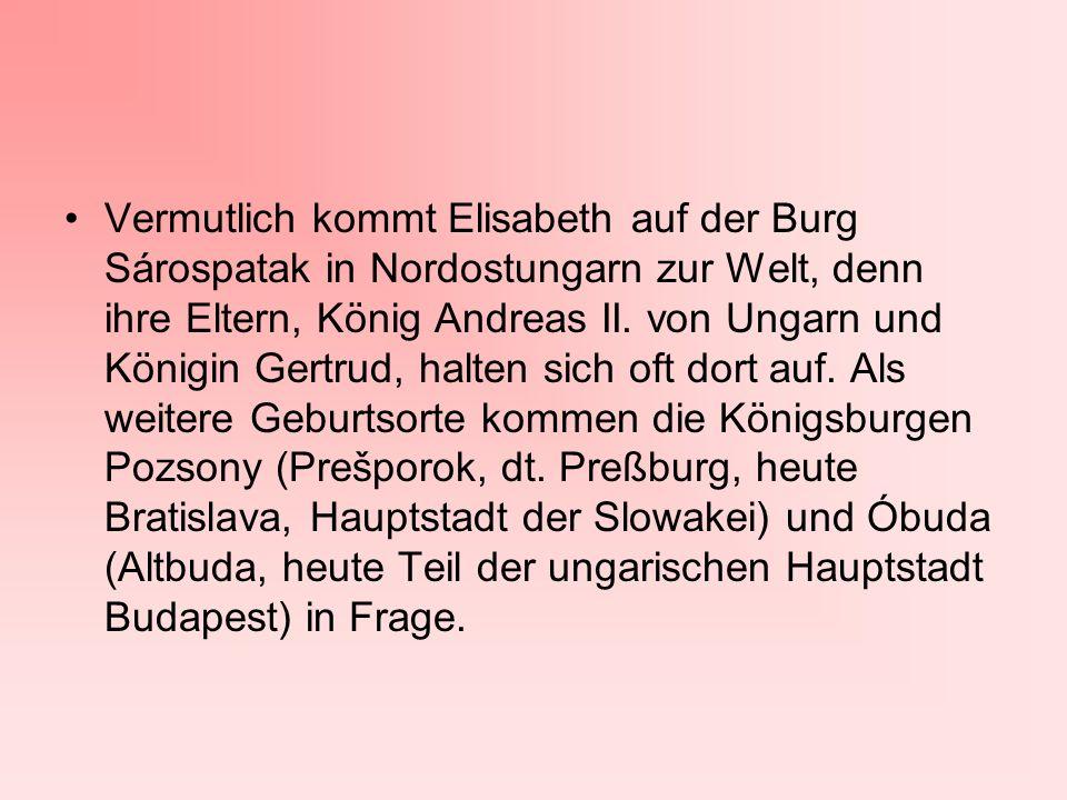 Vermutlich kommt Elisabeth auf der Burg Sárospatak in Nordostungarn zur Welt, denn ihre Eltern, König Andreas II.