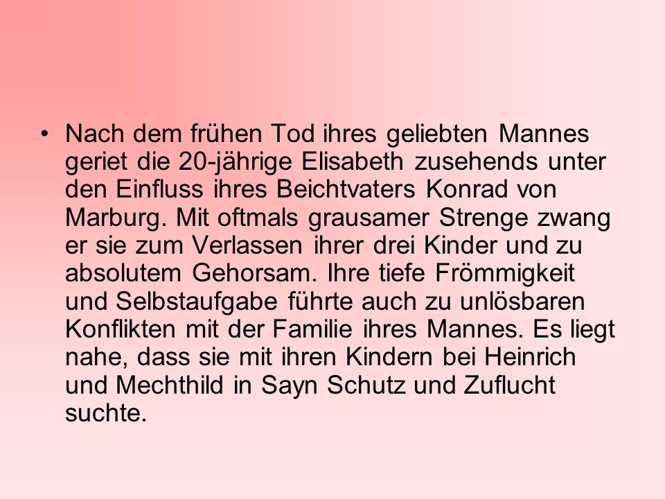 Nach dem frühen Tod ihres geliebten Mannes geriet die 20-jährige Elisabeth zusehends unter den Einfluss ihres Beichtvaters Konrad von Marburg.