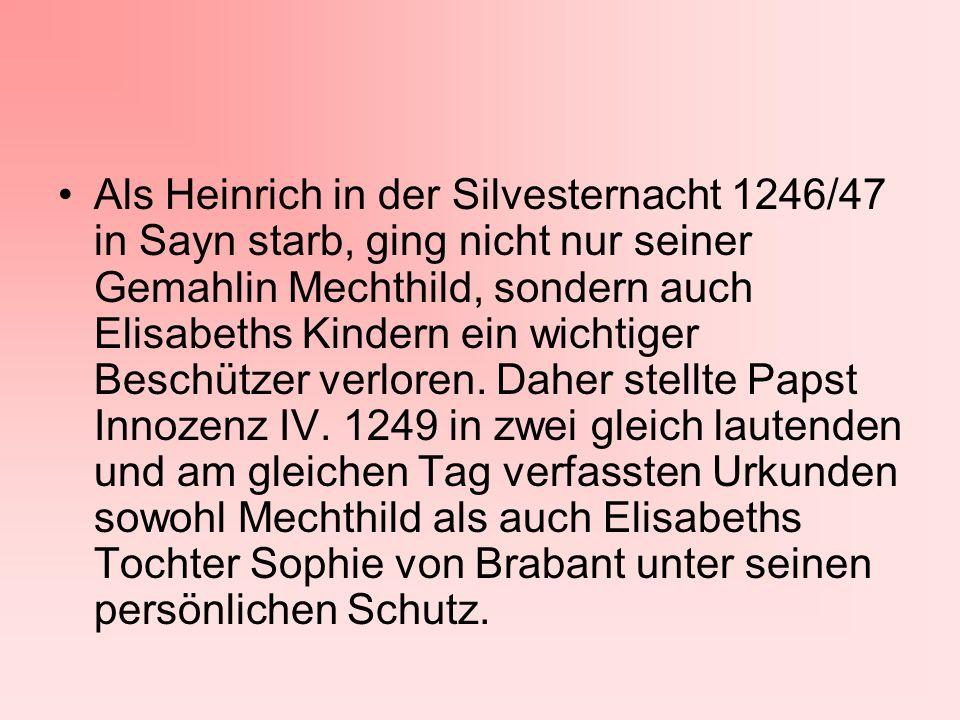 Als Heinrich in der Silvesternacht 1246/47 in Sayn starb, ging nicht nur seiner Gemahlin Mechthild, sondern auch Elisabeths Kindern ein wichtiger Beschützer verloren.