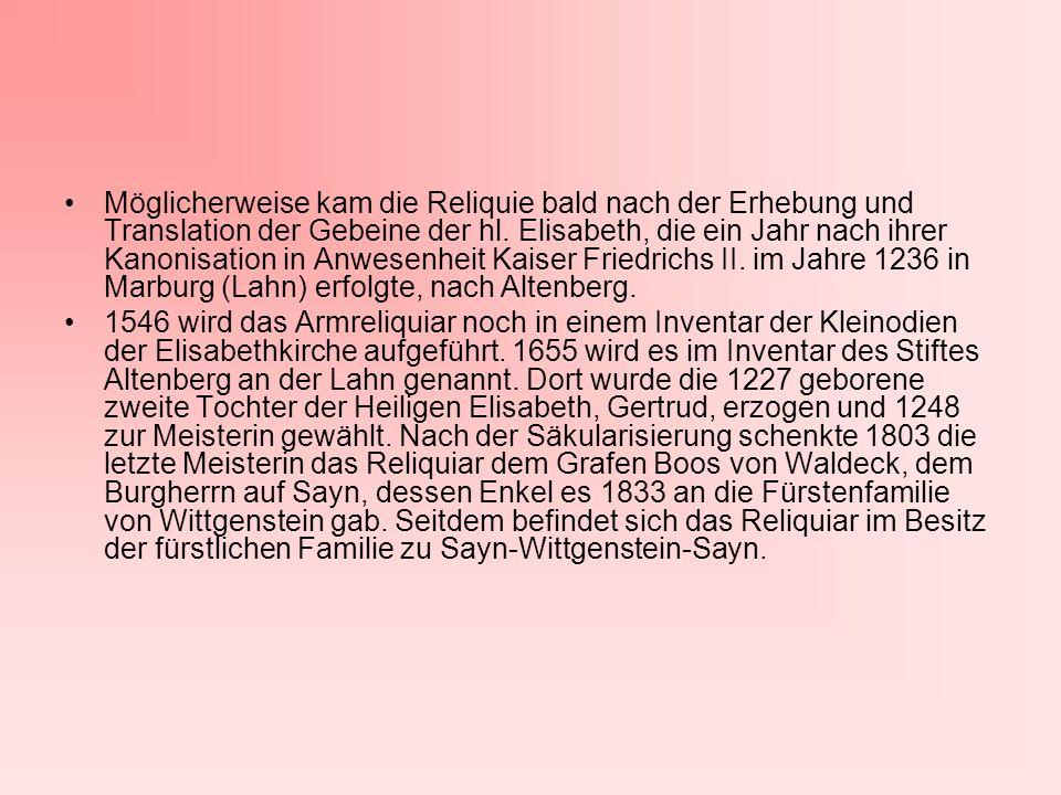Möglicherweise kam die Reliquie bald nach der Erhebung und Translation der Gebeine der hl. Elisabeth, die ein Jahr nach ihrer Kanonisation in Anwesenheit Kaiser Friedrichs II. im Jahre 1236 in Marburg (Lahn) erfolgte, nach Altenberg.
