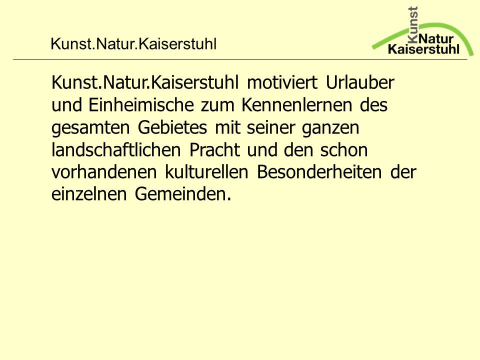 Kunst.Natur.Kaiserstuhl motiviert Urlauber und Einheimische zum Kennenlernen des gesamten Gebietes mit seiner ganzen landschaftlichen Pracht und den schon vorhandenen kulturellen Besonderheiten der einzelnen Gemeinden.
