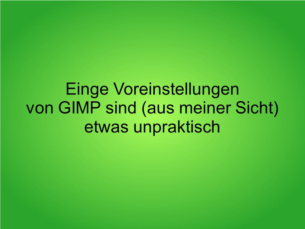 Einge Voreinstellungen von GIMP sind (aus meiner Sicht) etwas unpraktisch