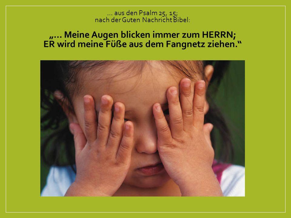 """… aus den Psalm 25, 15; nach der Guten Nachricht Bibel: """"… Meine Augen blicken immer zum HERRN; ER wird meine Füße aus dem Fangnetz ziehen."""