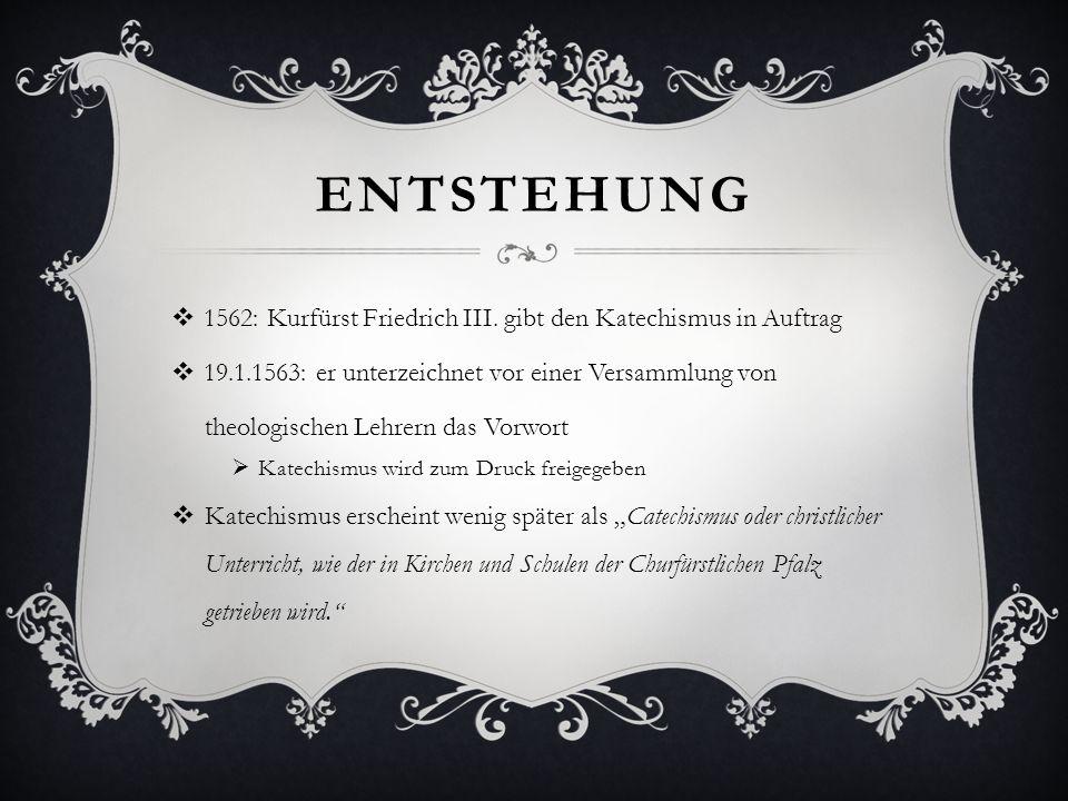 Entstehung 1562: Kurfürst Friedrich III. gibt den Katechismus in Auftrag. 19.1.1563: er unterzeichnet vor einer Versammlung von.