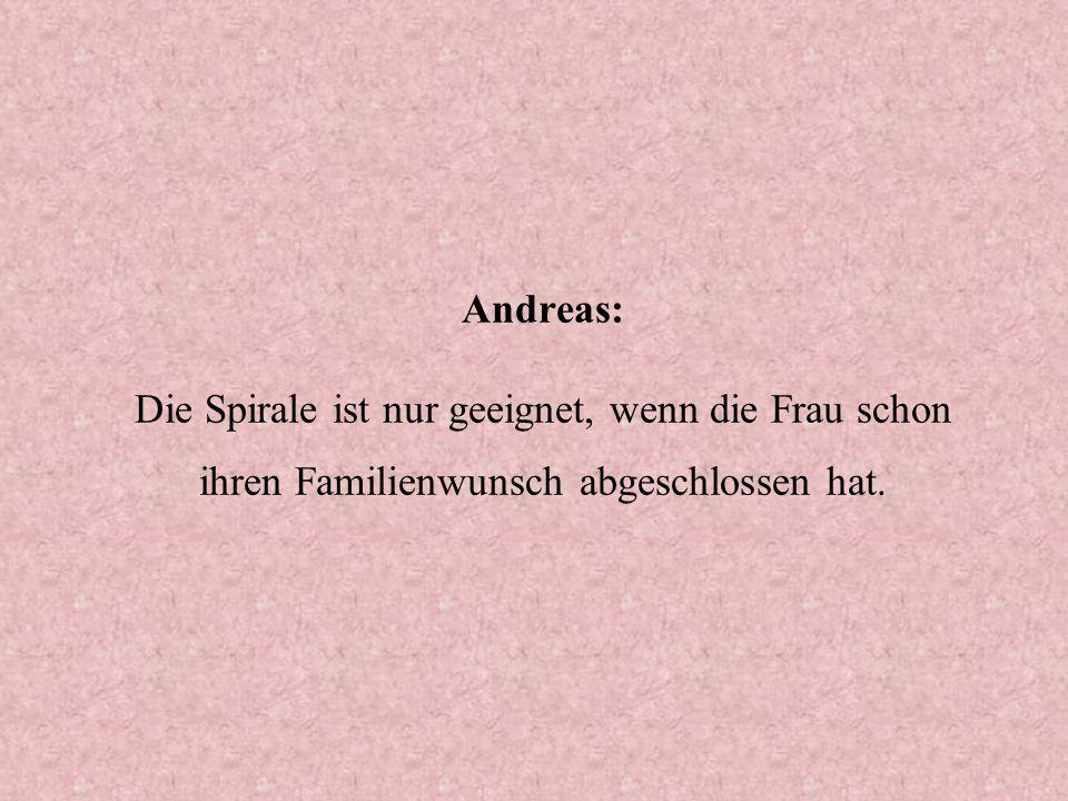 Andreas: Die Spirale ist nur geeignet, wenn die Frau schon ihren Familienwunsch abgeschlossen hat.
