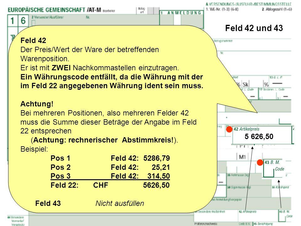 Feld 42 und 43 Feld 42. Der Preis/Wert der Ware der betreffenden Warenposition. Er ist mit ZWEI Nachkommastellen einzutragen.