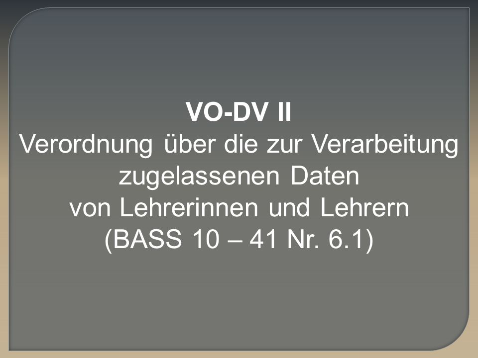 VO-DV IIVerordnung über die zur Verarbeitung zugelassenen Daten von Lehrerinnen und Lehrern.