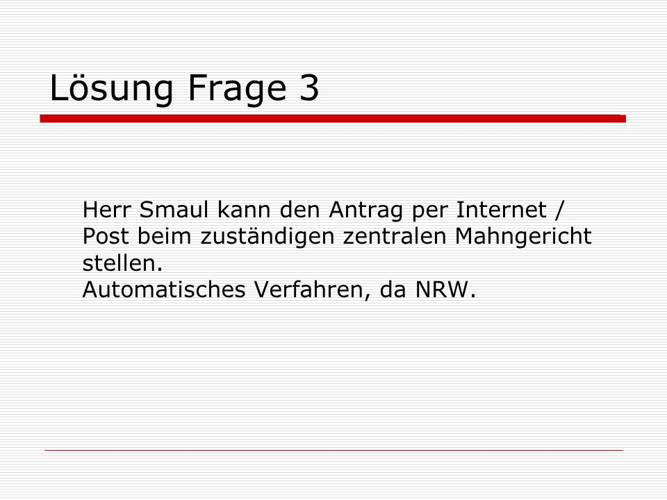 Lösung Frage 3 Herr Smaul kann den Antrag per Internet / Post beim zuständigen zentralen Mahngericht stellen.