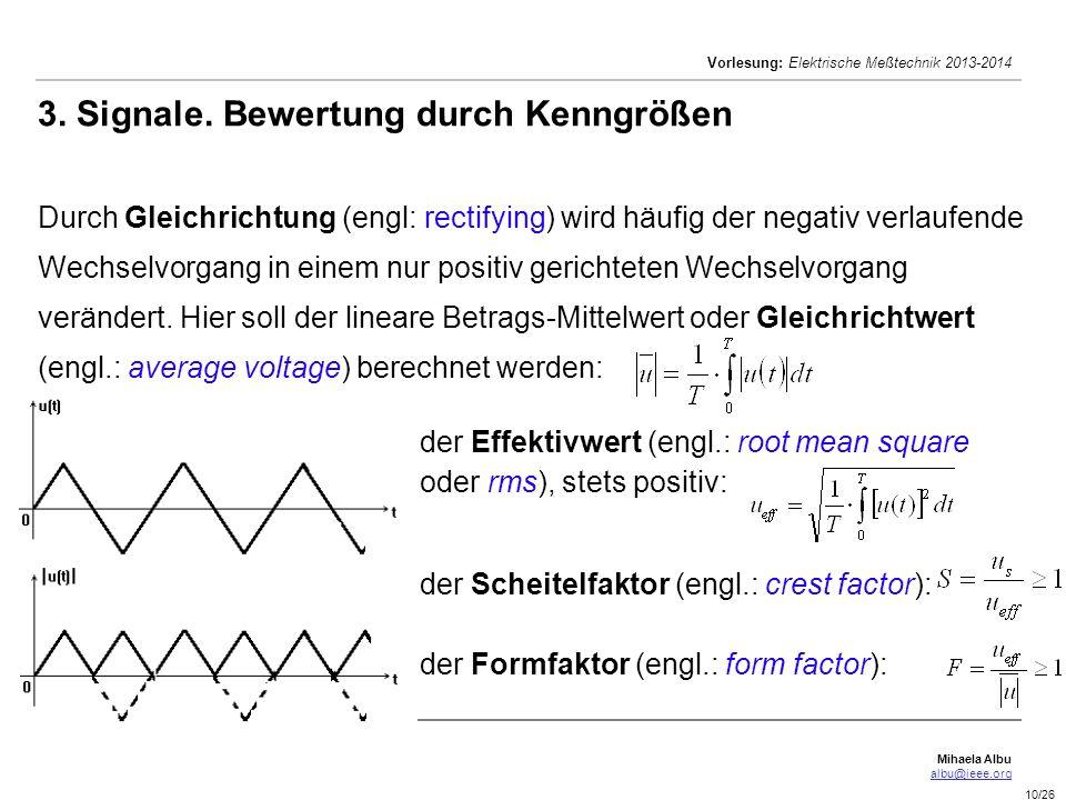 3. Signale. Bewertung durch Kenngrößen Durch Gleichrichtung (engl: rectifying) wird häufig der negativ verlaufende Wechselvorgang in einem nur positiv gerichteten Wechselvorgang verändert. Hier soll der lineare Betrags-Mittelwert oder Gleichrichtwert (engl.: average voltage) berechnet werden:
