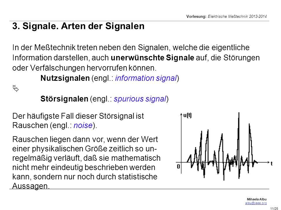 3. Signale. Arten der Signalen In der Meßtechnik treten neben den Signalen, welche die eigentliche Information darstellen, auch unerwünschte Signale auf, die Störungen oder Verfälschungen hervorrufen können. Nutzsignalen (engl.: information signal)  Störsignalen (engl.: spurious signal)