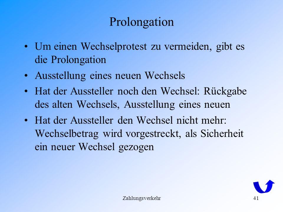 Prolongation Um einen Wechselprotest zu vermeiden, gibt es die Prolongation. Ausstellung eines neuen Wechsels.