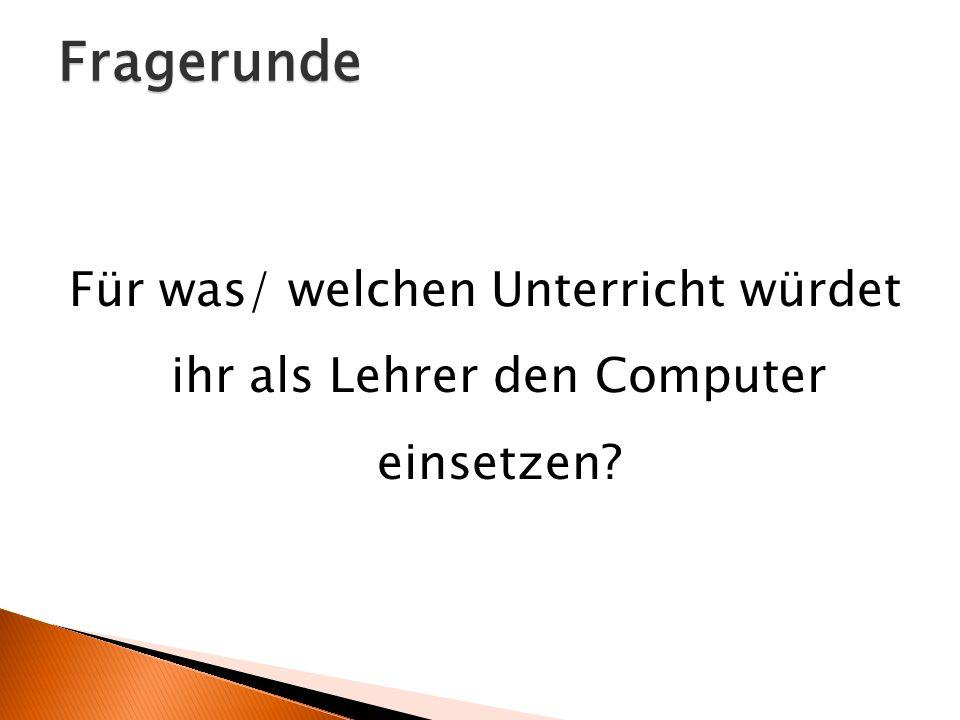 Fragerunde Für was/ welchen Unterricht würdet ihr als Lehrer den Computer einsetzen