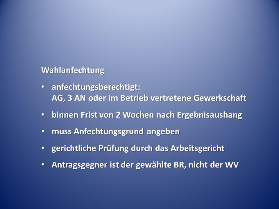 Wahlanfechtung anfechtungsberechtigt: AG, 3 AN oder im Betrieb vertretene Gewerkschaft. binnen Frist von 2 Wochen nach Ergebnisaushang.