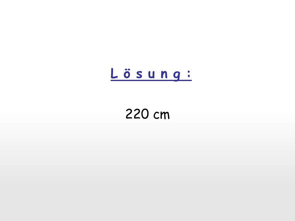 L ö s u n g : 220 cm