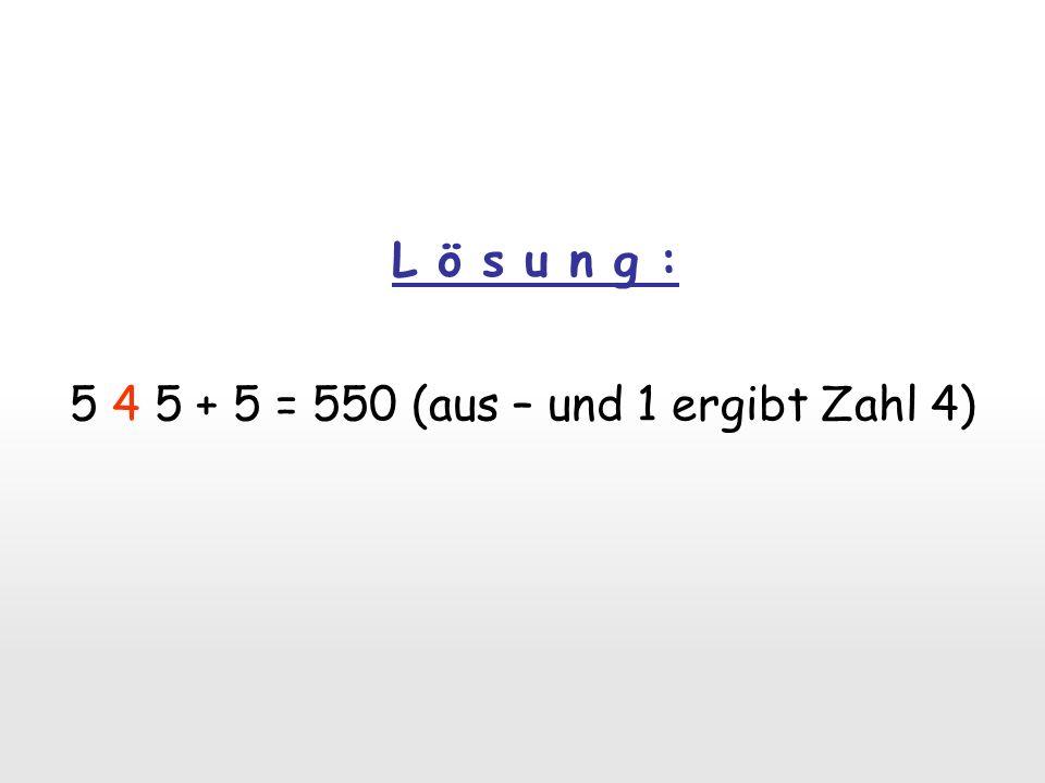 5 4 5 + 5 = 550 (aus – und 1 ergibt Zahl 4)