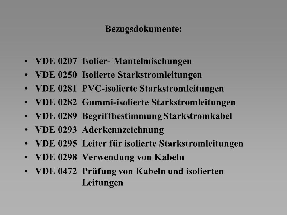 Bezugsdokumente: VDE 0207 Isolier- Mantelmischungen. VDE 0250 Isolierte Starkstromleitungen. VDE 0281 PVC-isolierte Starkstromleitungen.