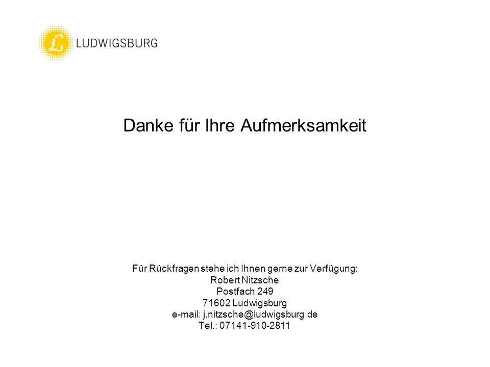 Danke für Ihre Aufmerksamkeit Für Rückfragen stehe ich Ihnen gerne zur Verfügung: Robert Nitzsche Postfach 249 71602 Ludwigsburg e-mail: j.nitzsche@ludwigsburg.de Tel.: 07141-910-2811
