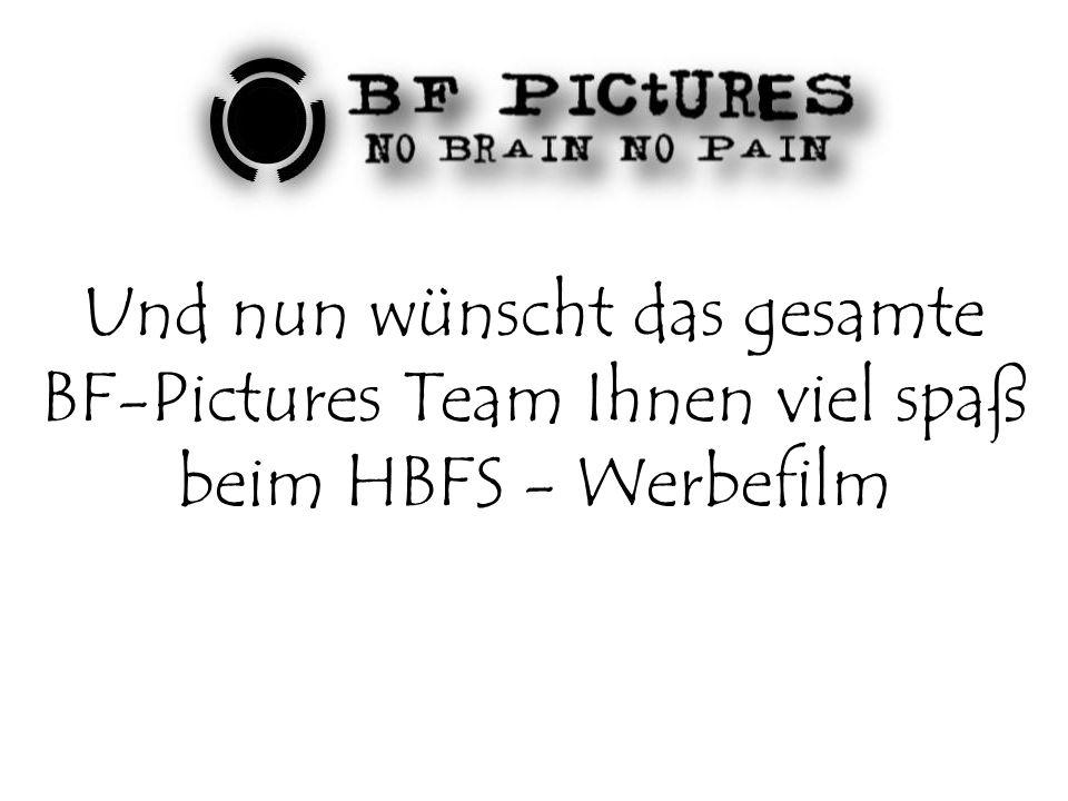 Und nun wünscht das gesamte BF-Pictures Team Ihnen viel spaß beim HBFS - Werbefilm