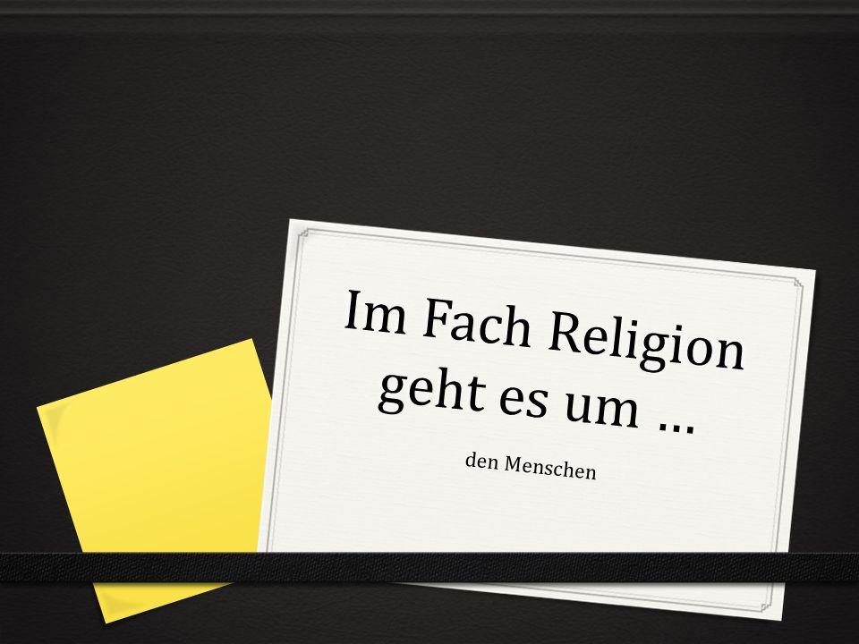 Im Fach Religion geht es um …