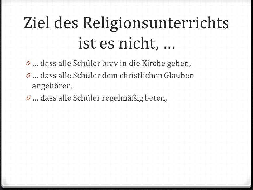 Ziel des Religionsunterrichts ist es nicht, …