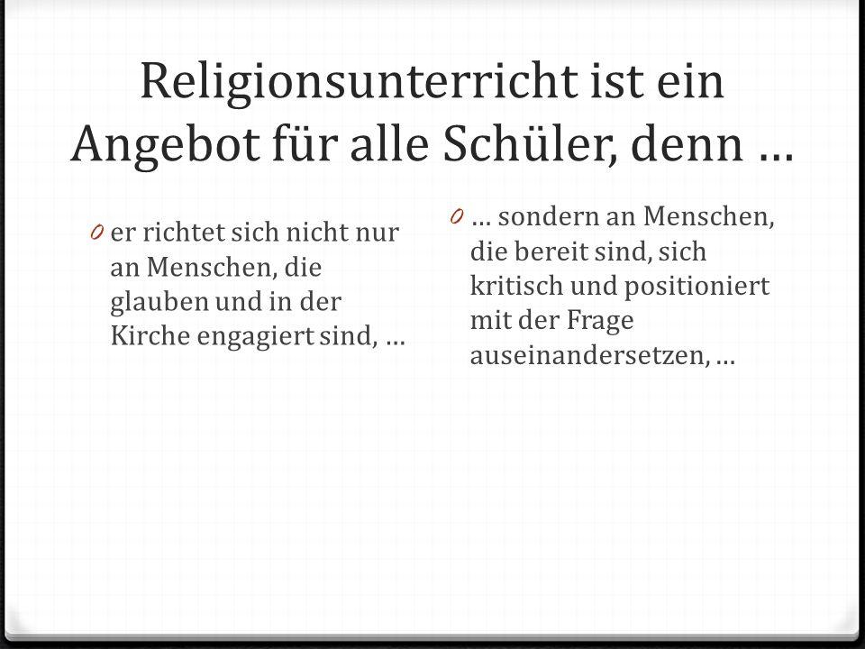 Religionsunterricht ist ein Angebot für alle Schüler, denn …
