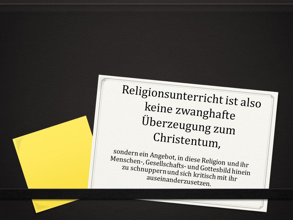 Religionsunterricht ist also keine zwanghafte Überzeugung zum Christentum,