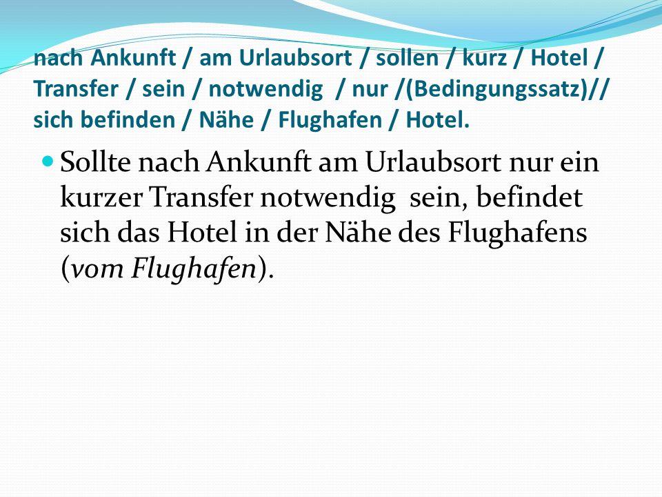 nach Ankunft / am Urlaubsort / sollen / kurz / Hotel / Transfer / sein / notwendig / nur /(Bedingungssatz)// sich befinden / Nähe / Flughafen / Hotel.