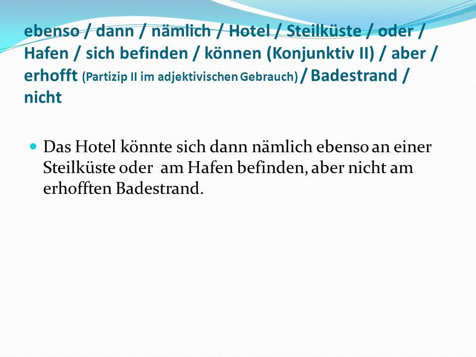 ebenso / dann / nämlich / Hotel / Steilküste / oder / Hafen / sich befinden / können (Konjunktiv II) / aber / erhofft (Partizip II im adjektivischen Gebrauch) / Badestrand / nicht