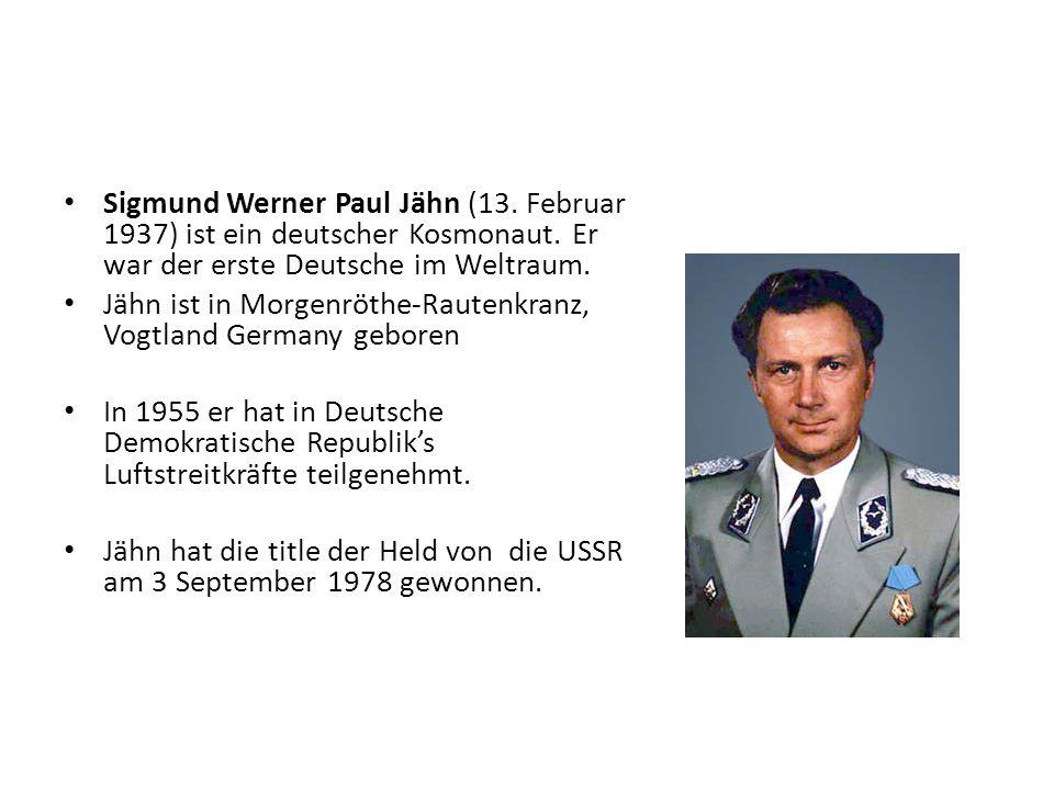 Sigmund Werner Paul Jähn (13. Februar 1937) ist ein deutscher Kosmonaut. Er war der erste Deutsche im Weltraum.