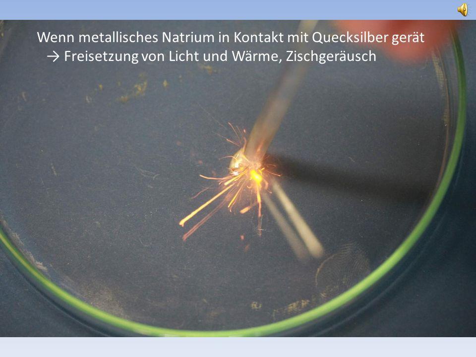 Wenn metallisches Natrium in Kontakt mit Quecksilber gerät → Freisetzung von Licht und Wärme, Zischgeräusch