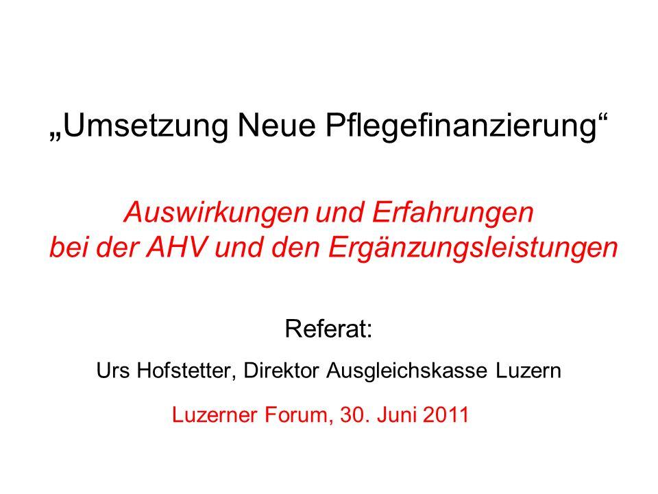 """""""Umsetzung Neue Pflegefinanzierung Auswirkungen und Erfahrungen bei der AHV und den Ergänzungsleistungen Referat: Urs Hofstetter, Direktor Ausgleichskasse Luzern"""