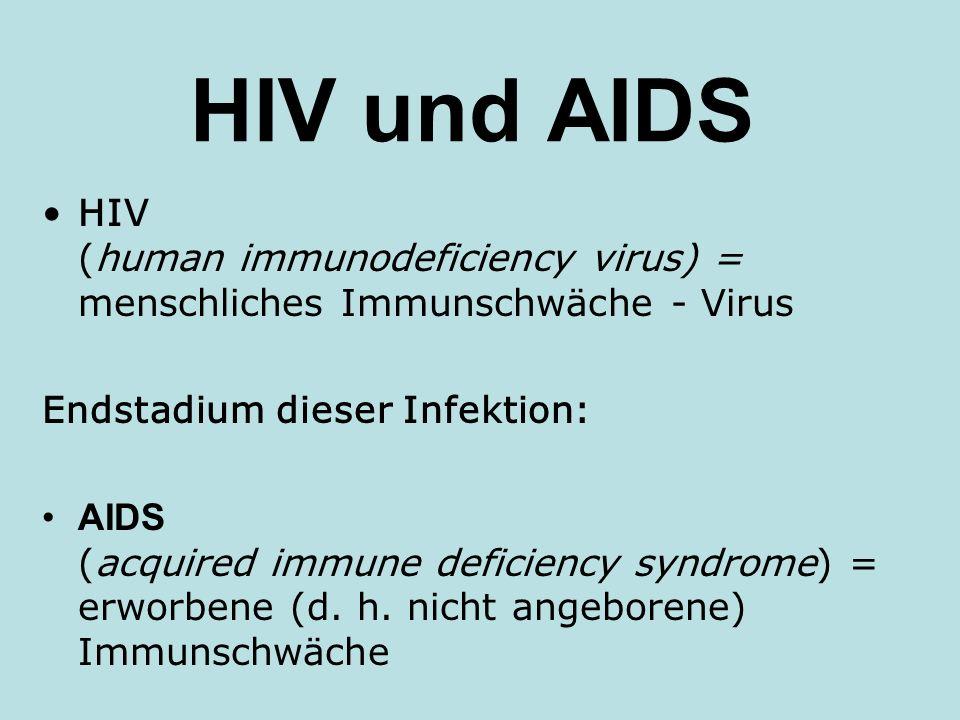HIV und AIDS HIV (human immunodeficiency virus) = menschliches Immunschwäche - Virus. Endstadium dieser Infektion:
