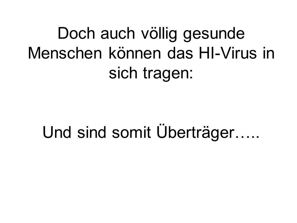 Doch auch völlig gesunde Menschen können das HI-Virus in sich tragen: Und sind somit Überträger…..