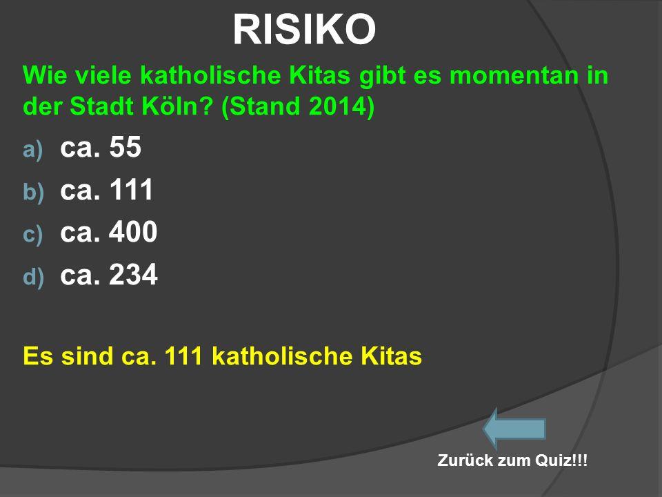 RISIKO Wie viele katholische Kitas gibt es momentan in der Stadt Köln (Stand 2014) ca. 55. ca. 111.
