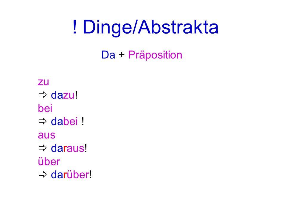 ! Dinge/Abstrakta Da + Präposition zu  dazu! bei  dabei ! aus
