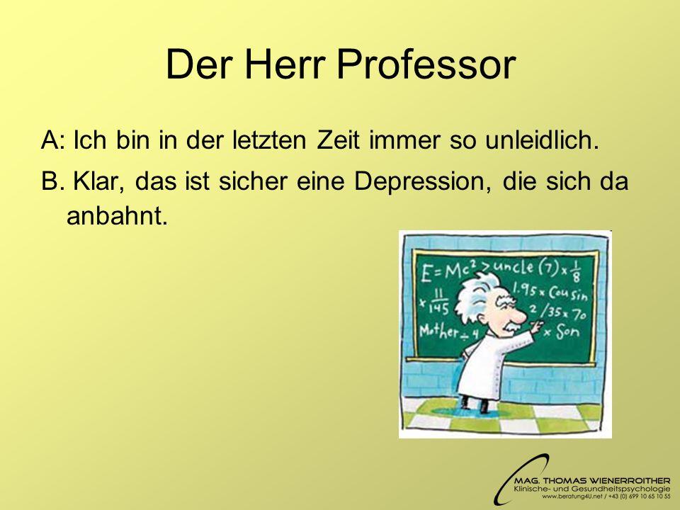 Der Herr Professor A: Ich bin in der letzten Zeit immer so unleidlich.