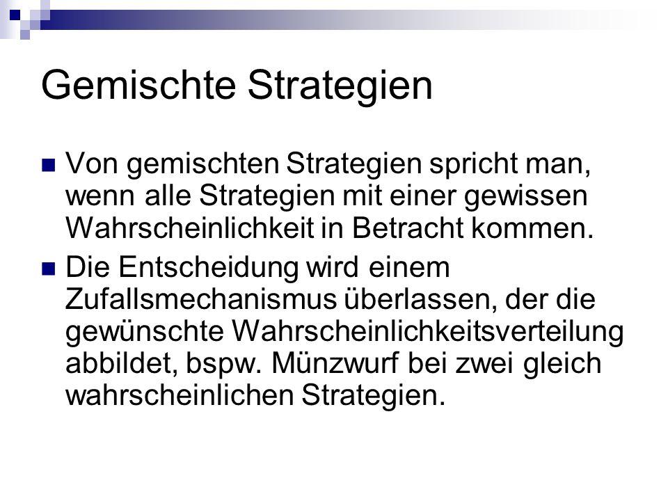 Gemischte Strategien Von gemischten Strategien spricht man, wenn alle Strategien mit einer gewissen Wahrscheinlichkeit in Betracht kommen.