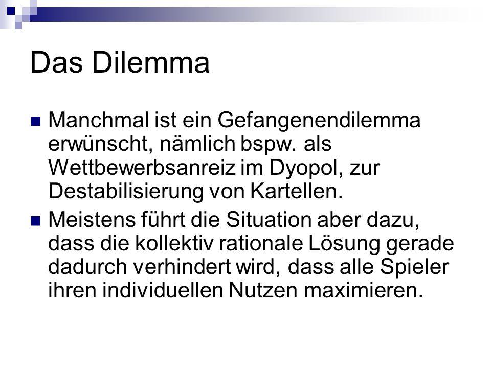 Das Dilemma Manchmal ist ein Gefangenendilemma erwünscht, nämlich bspw. als Wettbewerbsanreiz im Dyopol, zur Destabilisierung von Kartellen.