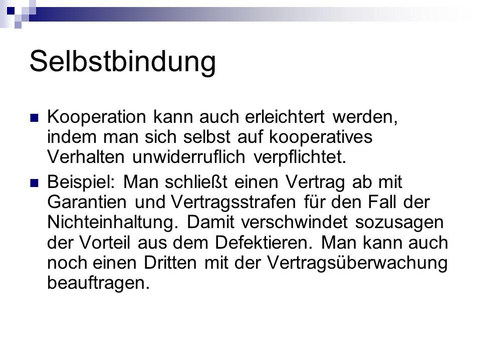 Selbstbindung Kooperation kann auch erleichtert werden, indem man sich selbst auf kooperatives Verhalten unwiderruflich verpflichtet.