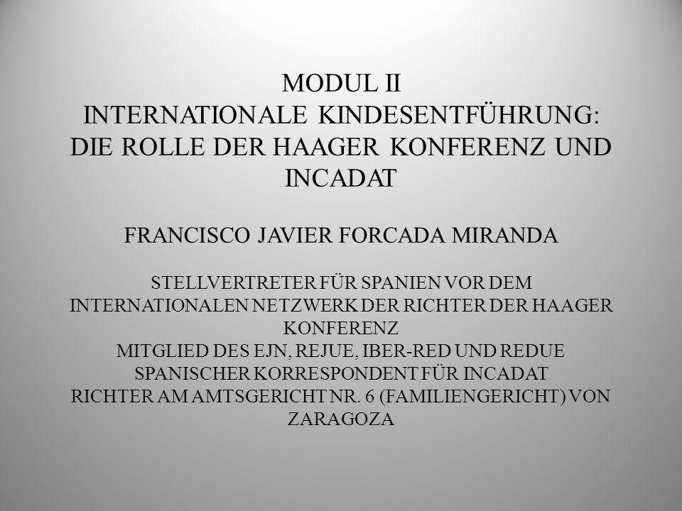 MODUL II INTERNATIONALE KINDESENTFÜHRUNG: DIE ROLLE DER HAAGER KONFERENZ UND INCADAT. FRANCISCO JAVIER FORCADA MIRANDA.