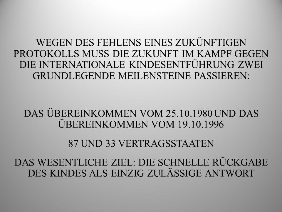 WEGEN DES FEHLENS EINES ZUKÜNFTIGEN PROTOKOLLS MUSS DIE ZUKUNFT IM KAMPF GEGEN DIE INTERNATIONALE KINDESENTFÜHRUNG ZWEI GRUNDLEGENDE MEILENSTEINE PASSIEREN: DAS ÜBEREINKOMMEN VOM 25.10.1980 UND DAS ÜBEREINKOMMEN VOM 19.10.1996 87 UND 33 VERTRAGSSTAATEN DAS WESENTLICHE ZIEL: DIE SCHNELLE RÜCKGABE DES KINDES ALS EINZIG ZULÄSSIGE ANTWORT