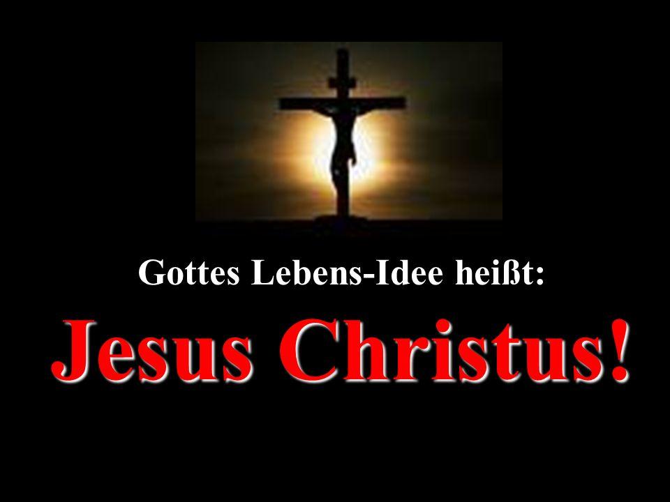 Gottes Lebens-Idee heißt: Jesus Christus!