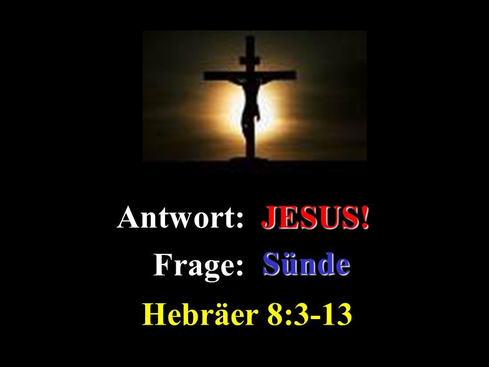 Antwort: JESUS! Hebräer 8:3-13
