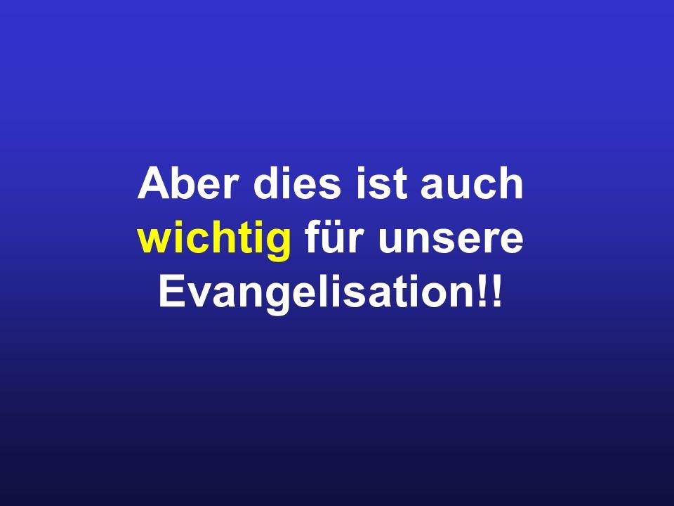 Aber dies ist auch wichtig für unsere Evangelisation!!