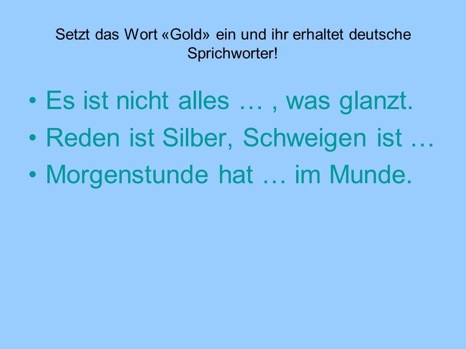 Setzt das Wort «Gold» ein und ihr erhaltet deutsche Sprichworter!