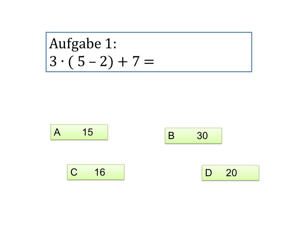 Aufgabe 1: 3 ∙ ( 5 – 2) + 7 = A 15 B 30 C 16 D 20