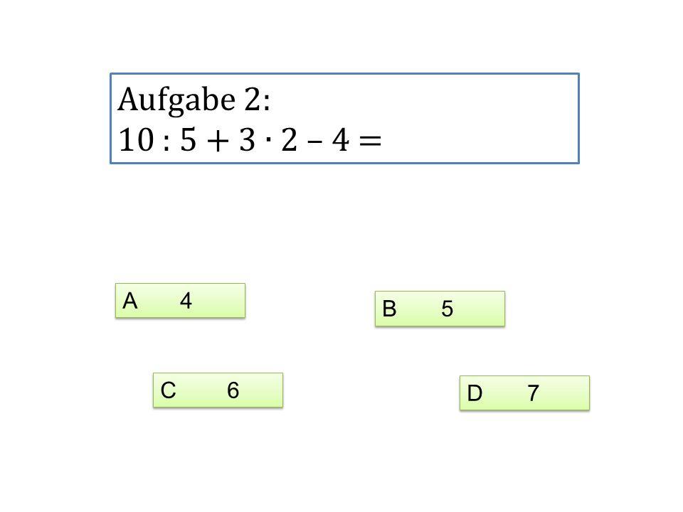 Aufgabe 2: 10 : 5 + 3 ∙ 2 – 4 = A 4 B 5 C 6 D 7