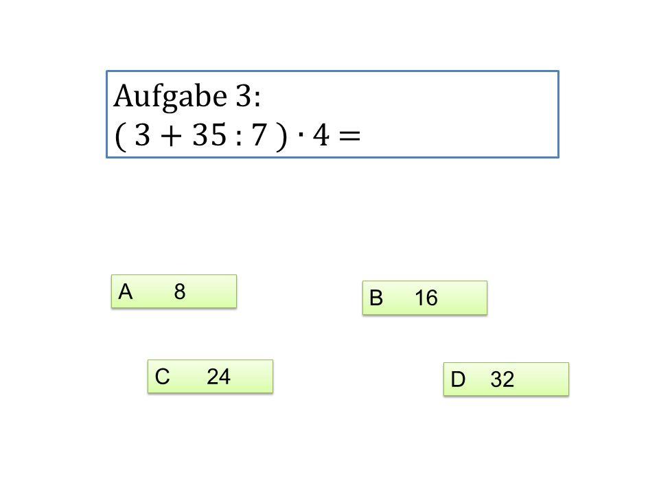 Aufgabe 3: ( 3 + 35 : 7 ) ∙ 4 = A 8 B 16 C 24 D 32